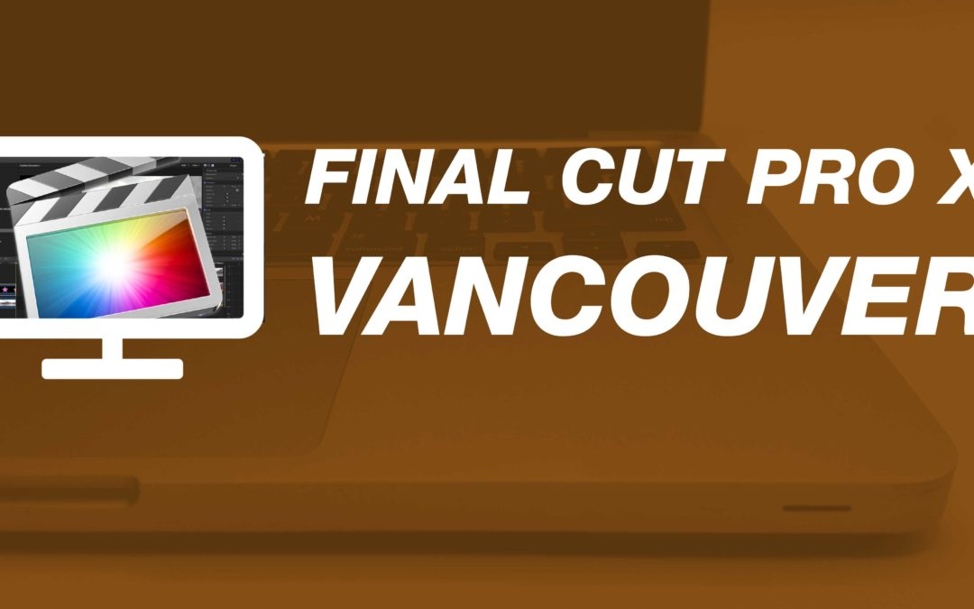 Final Cut Pro X – The Essentials – Vancouver, BC – May 2018 #FCPX #FinalCutProX